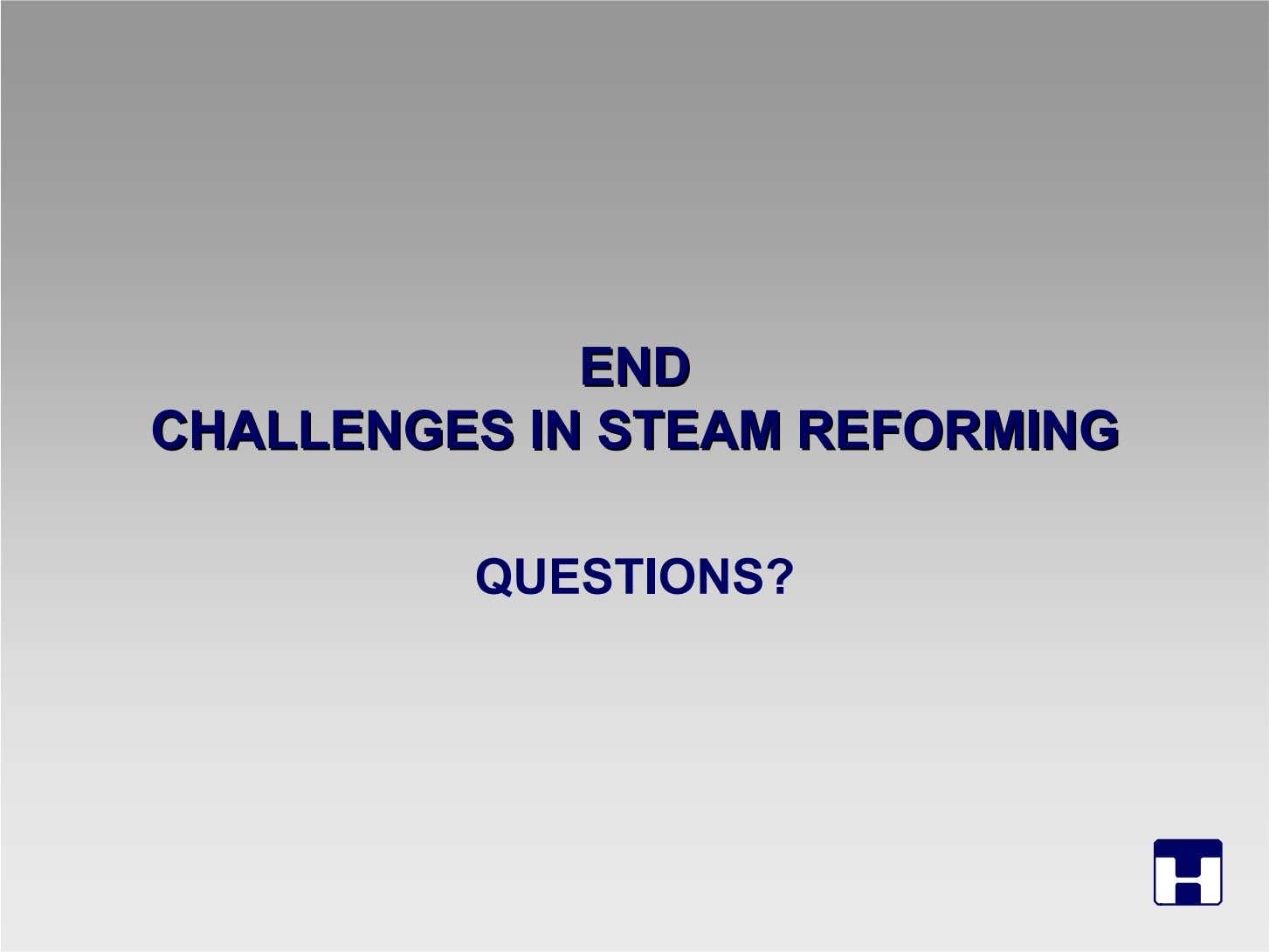 ENDEND CHALLENGESCHALLENGES ININ STEAMSTEAM REFORMINGREFORMING QUESTIONS?