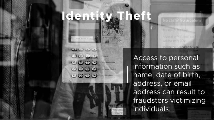 Identity Theft Access to personal information such as name, date of birth, address, or email