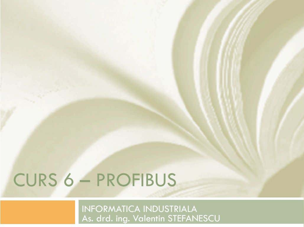 CURS 6 – PROFIBUS INFORMATICA INDUSTRIALA As. drd. ing. Valentin STEFANESCU