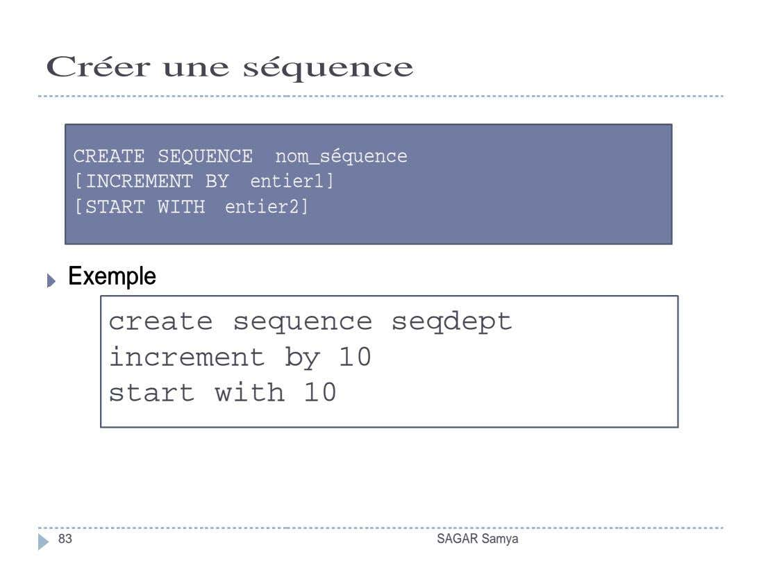 Créer une séquence CREATE SEQUENCE nom_séquence [INCREMENT BY entier1] [START WITH entier2] Exemple Exemple