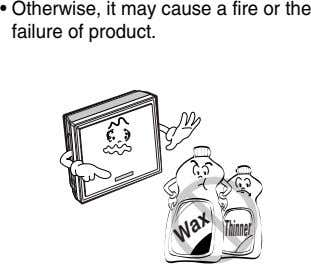 • Otherwise, it may cause a fire or the failure of product. Thinner Wax