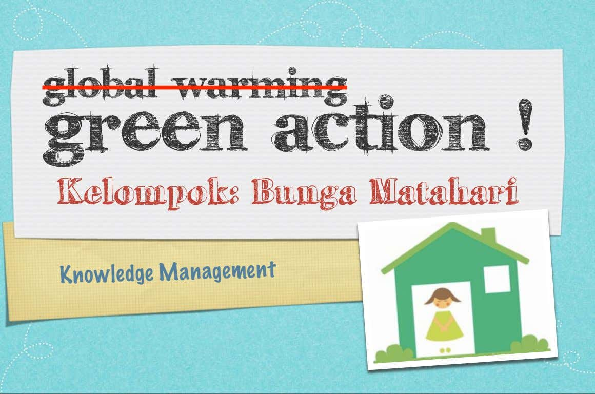 global warming green action ! Kelompok: Bunga Matahari Knowledge Management