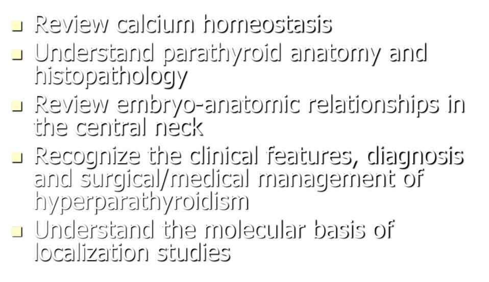  Review calcium homeostasis  Understand parathyroid anatomy and histopathology  Review embryo-anatomic relationships in the