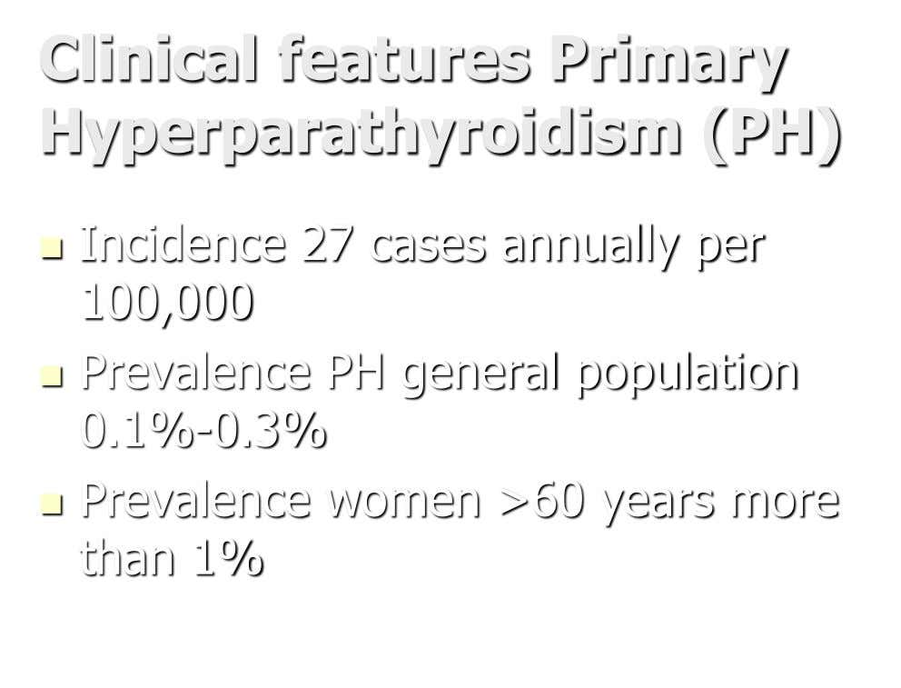 Clinical features Primary Hyperparathyroidism (PH)  Incidence 27 cases annually per 100,000  Prevalence PH general