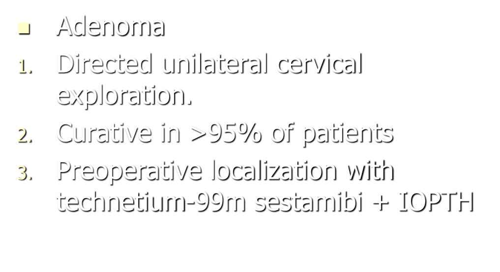  Adenoma 1. Directed unilateral cervical exploration. 2. Curative in >95% of patients 3. Preoperative localization