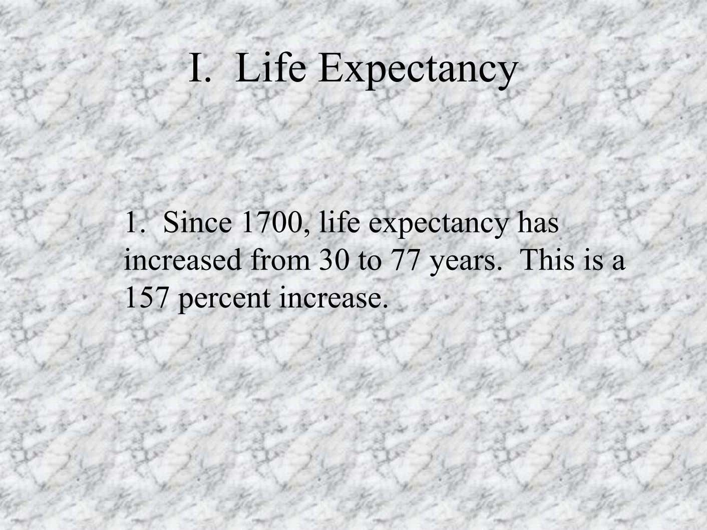 I. Life Expectancy 1. Since 1700, life expectancy has increased from 30 to 77 years.