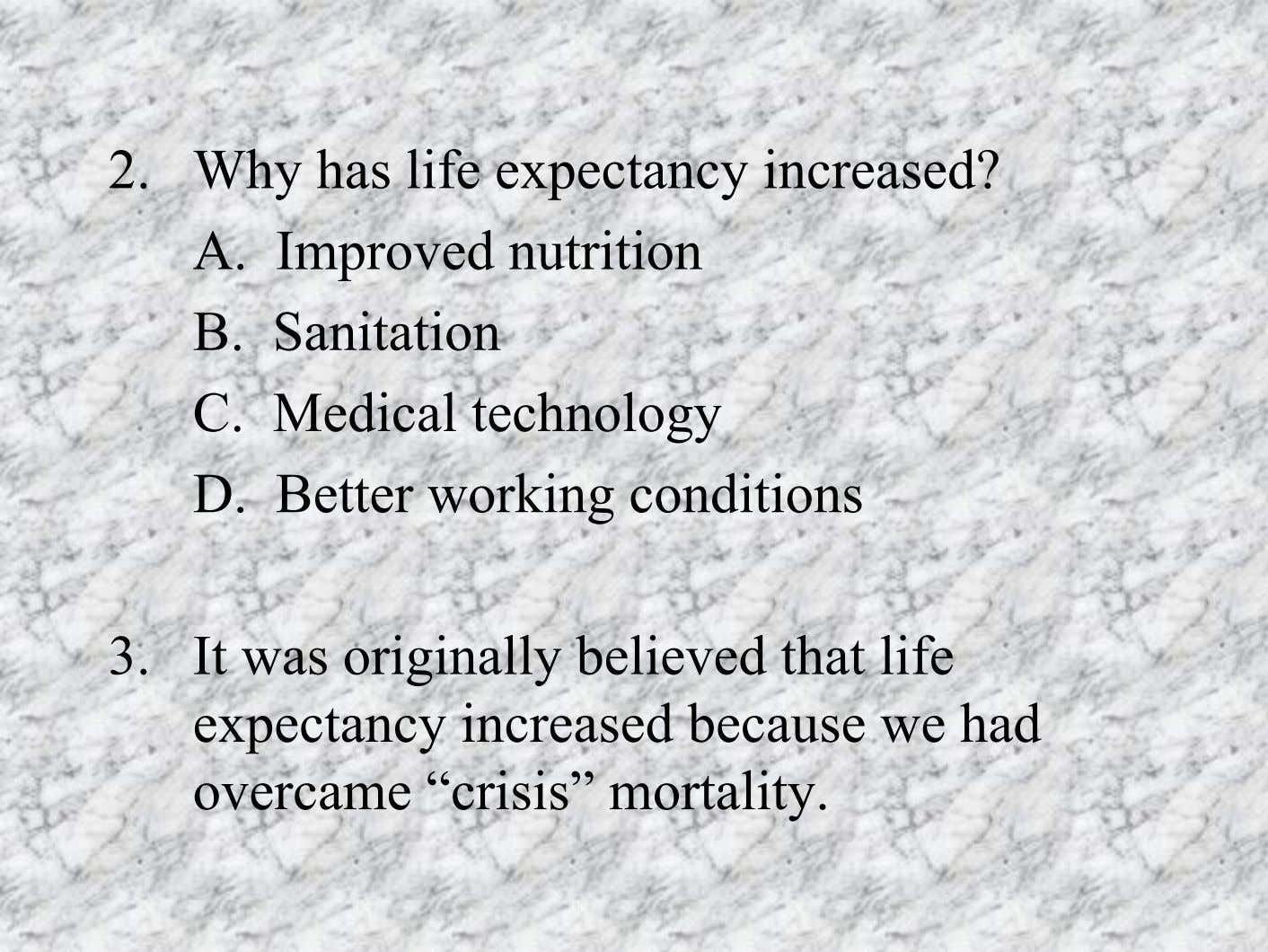 2. Why has life expectancy increased? A. Improved nutrition B. Sanitation C. Medical technology D.