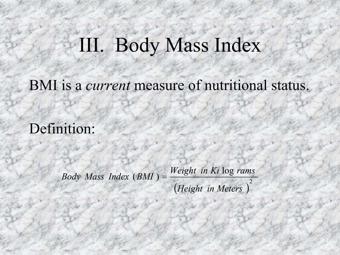 III. Body Mass Index BMI is a current measure of nutritional status. Definition: Weight in