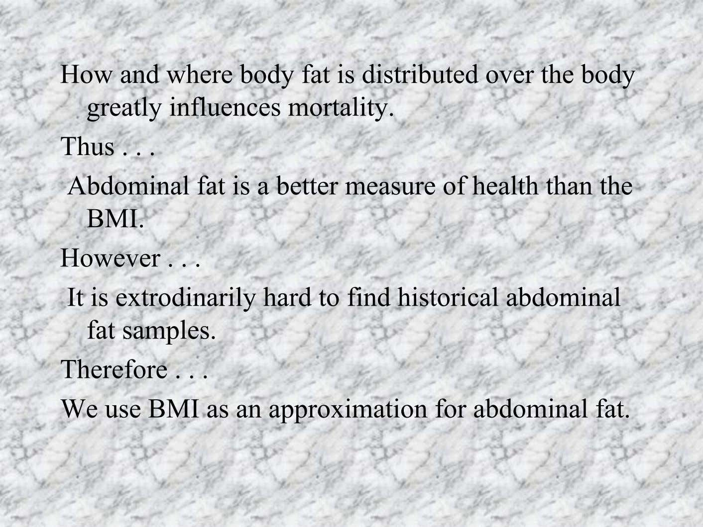 How and where body fat is distributed over the body greatly influences mortality. Thus Abdominal