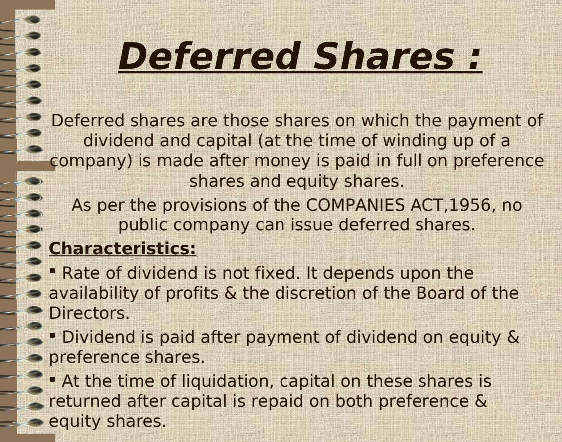 Deferred Shares : Deferred shares are those shares on which the payment of dividend and