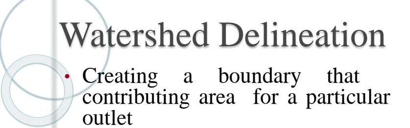 Watershed Delineation • Creating a boundary that contributing area for a particular outlet
