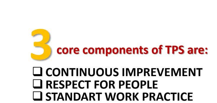 3 core components of TPS are:  CONTINUOUS IMPREVEMENT  RESPECT FOR PEOPLE  STANDART WORK