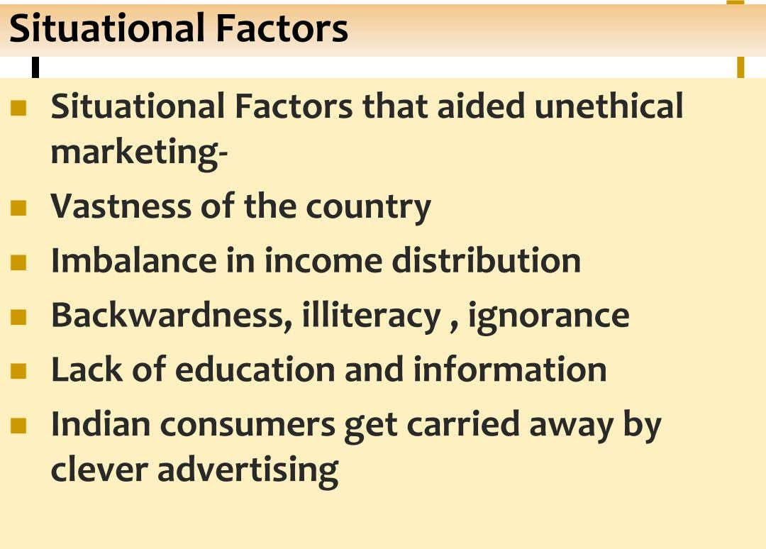 Situational Factors  Situational Factors that aided unethical marketing-  Vastness of the country  Imbalance